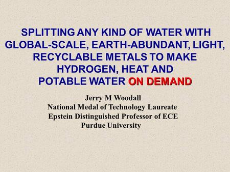 SPLITTING ANY KIND OF WATER WITH GLOBAL-SCALE, EARTH-ABUNDANT, LIGHT, RECYCLABLE METALS TO MAKE HYDROGEN, HEAT AND ON DEMAND POTABLE WATER ON DEMAND Jerry.