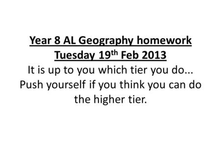 Year 8 AL Geography homework Tuesday 19 th Feb 2013 It is up to you which tier you do... Push yourself if you think you can do the higher tier.