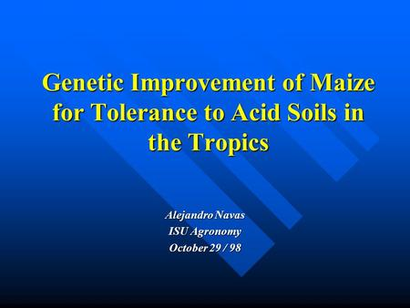 Genetic Improvement of Maize for Tolerance to Acid Soils in the Tropics Alejandro Navas ISU Agronomy October 29 / 98.
