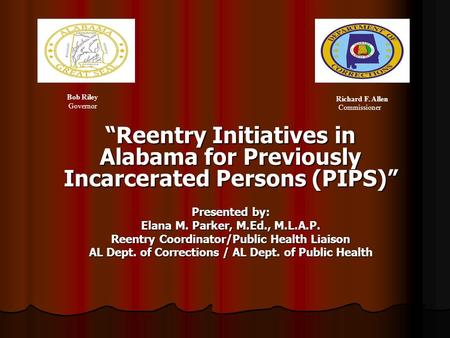 Reentry Initiatives in Alabama for Previously Incarcerated Persons (PIPS) Presented by: Elana M. Parker, M.Ed., M.L.A.P. Reentry Coordinator/Public Health.