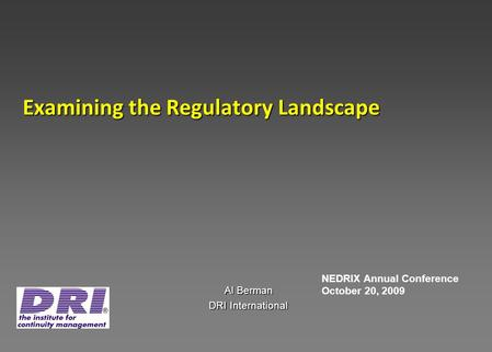 Examining the Regulatory Landscape Al Berman DRI International NEDRIX Annual Conference October 20, 2009.