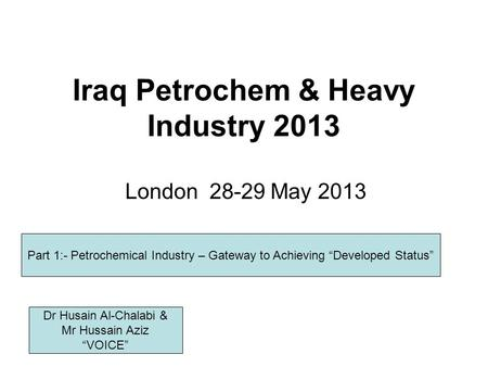 Iraq Petrochem & Heavy Industry 2013 London 28-29 May 2013 Part 1:- Petrochemical Industry – Gateway to Achieving Developed Status Dr Husain Al-Chalabi.