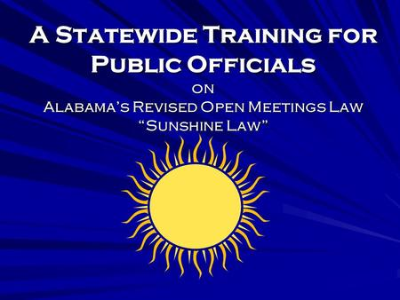 A Statewide Training for Public Officials on Alabamas Revised Open Meetings Law Sunshine Law.