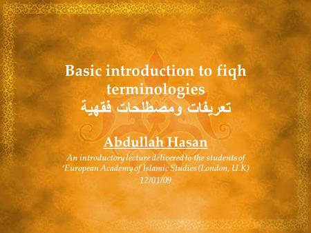 Basic introduction to fiqh terminologies تعريفات ومصطلحات فقهية Abdullah Hasan An introductory lecture delivered to the students of European Academy of.