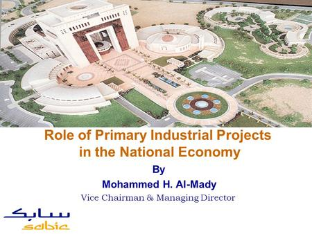 By Mohammed H. Al-Mady Vice Chairman & Managing Director Role of Primary Industrial Projects in the National Economy.