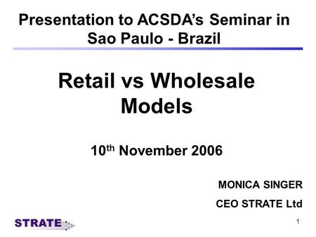 1 Retail vs Wholesale Models 10 th November 2006 Presentation to ACSDAs Seminar in Sao Paulo - Brazil MONICA SINGER CEO STRATE Ltd.