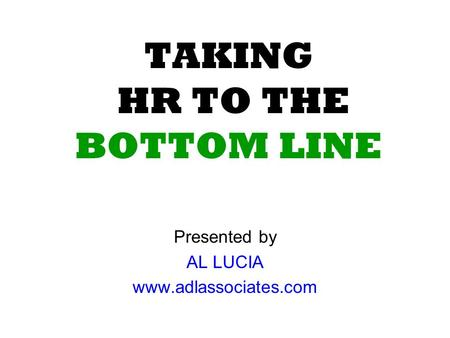 TAKING HR TO THE BOTTOM LINE Presented by AL LUCIA www.adlassociates.com.