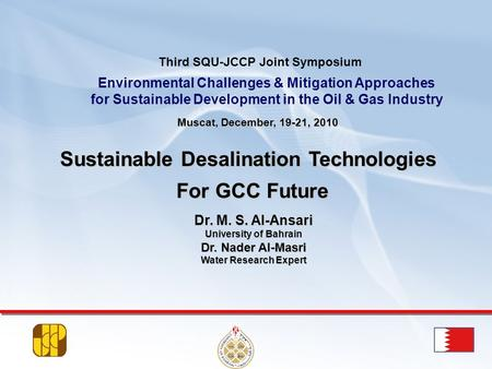 Dr. M. S. Al-Ansari University of Bahrain Dr. Nader Al-Masri Water Research Expert Muscat, December, 19-21, 2010 Sustainable Desalination Technologies.