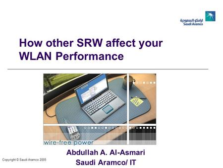 How other SRW affect your WLAN Performance Abdullah A. Al-Asmari Saudi Aramco/ IT Copyright © Saudi Aramco 2005.