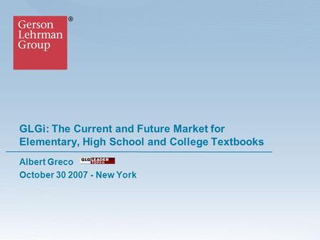 GLGi: The Current and Future Market for Elementary, High School and College Textbooks Albert Greco October 30 2007 - New York.