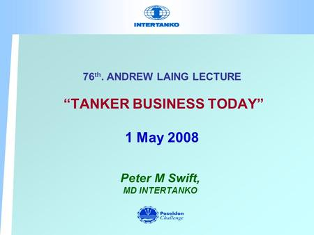 76 th. ANDREW LAING LECTURE TANKER BUSINESS TODAY 1 May 2008 Peter M Swift, MD INTERTANKO.
