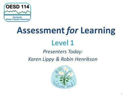 Assessment for Learning Level 1 Presenters Today: Karen Lippy & Robin Henrikson 1.