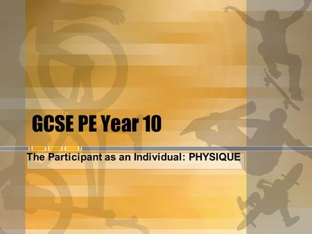GCSE PE Year 10 The Participant as an Individual: PHYSIQUE.
