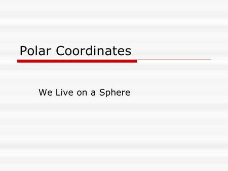 Polar Coordinates We Live on a Sphere. Polar Coordinates Up till now, we have graphed on the Cartesian plane using rectangular coordinates In the rectangular.