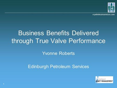 E-petroleumservices.com 1 Business Benefits Delivered through True Valve Performance Yvonne Roberts Edinburgh Petroleum Services.