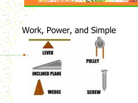 Work, Power, and Simple Machines. What is Work? Work is done when a force is exerted on an object and causes it to move in the same direction the force.