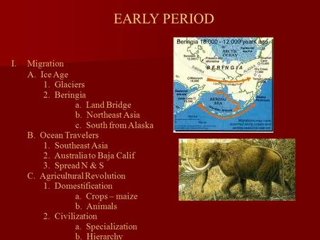 EARLY PERIOD I.Migration A. Ice Age 1. Glaciers 2. Beringia a. Land Bridge b. Northeast Asia c. South from Alaska B. Ocean Travelers 1. Southeast Asia.