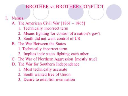 BROTHER vs BROTHER CONFLICT I.Names A. The American Civil War [1861 – 1865] 1. Technically incorrect term 2. Means fighting for control of a nations govt.