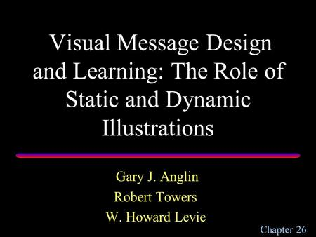 Visual Message Design and Learning: The Role of Static and Dynamic Illustrations Gary J. Anglin Robert Towers W. Howard Levie Chapter 26.