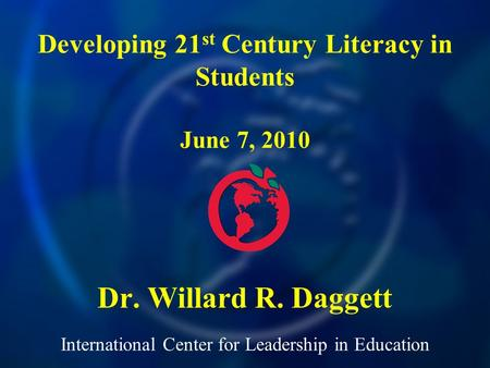 International Center for Leadership in Education Dr. Willard R. Daggett Developing 21 st Century Literacy in Students June 7, 2010.