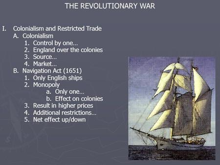 THE REVOLUTIONARY WAR I.Colonialism and Restricted Trade A. Colonialism 1. Control by one… 2. England over the colonies 3. Source… 4. Market… B. Navigation.