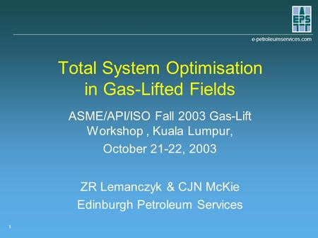E-petroleumservices.com 1 Total System Optimisation in Gas-Lifted Fields ASME/API/ISO Fall 2003 Gas-Lift Workshop, Kuala Lumpur, October 21-22, 2003 ZR.