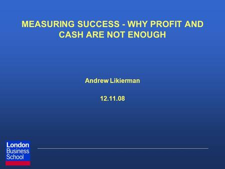 MEASURING SUCCESS - WHY PROFIT AND CASH ARE NOT ENOUGH Andrew Likierman 12.11.08.