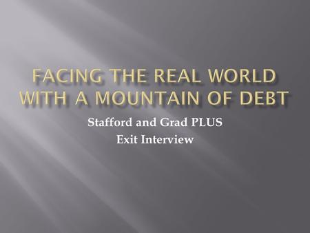 Stafford and Grad PLUS Exit Interview. Now that you are leaving school, it is important that you review your rights and responsibilities regarding your.