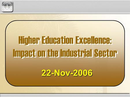 Higher Education Excellence: Impact on the Industrial Sector 22-Nov-2006.