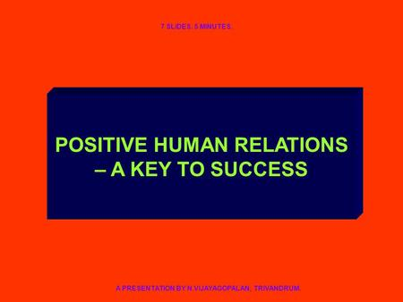 POSITIVE HUMAN RELATIONS – A KEY TO SUCCESS A PRESENTATION BY N.VIJAYAGOPALAN, TRIVANDRUM. 7 SLIDES. 5 MINUTES.