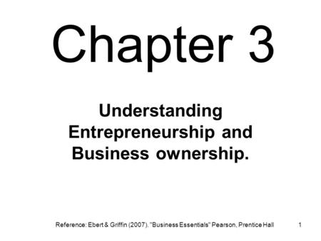 Chapter 3 1 Understanding Entrepreneurship and Business ownership. Reference: Ebert & Griffin (2007). Business Essentials Pearson, Prentice Hall.