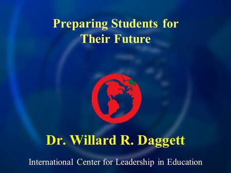 International Center for Leadership in Education Dr. Willard R. Daggett Preparing Students for Their Future.