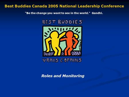 Roles and Monitoring Best Buddies Canada 2005 National Leadership Conference Be the change you want to see in the world. Gandhi.