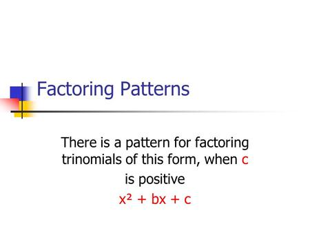 Factoring Patterns There is a pattern for factoring trinomials of this form, when c is positive x² + bx + c.