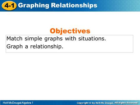 Holt McDougal Algebra 1 4-1 Graphing Relationships Match simple graphs with situations. Graph a relationship. Objectives.