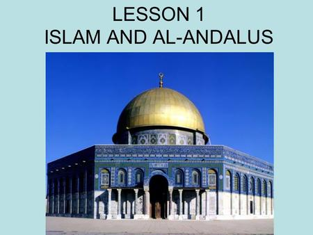 LESSON 1 ISLAM AND AL-ANDALUS. FIVE MINUTES to READ pages 1.2. and Discover.
