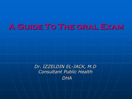 A Guide To The oral Exam Dr. IZZELDIN EL-JACK, M.D Consultant Public Health DHA DHA.