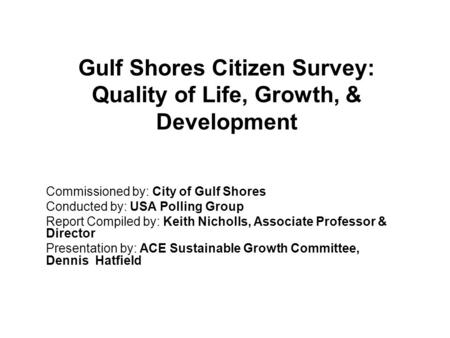 Gulf Shores Citizen Survey: Quality of Life, Growth, & Development Commissioned by: City of Gulf Shores Conducted by: USA Polling Group Report Compiled.