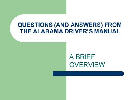 QUESTIONS (AND ANSWERS) FROM THE ALABAMA DRIVERS MANUAL A BRIEF OVERVIEW.