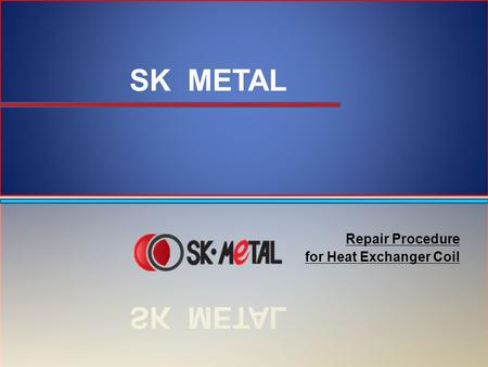Repair Procedure for Heat Exchanger Coil. Repair Procedure Items to Prepare: –Repair kit provided by SK METAL – Filler Metal + SKA CP-70 Flux –Heat shields.