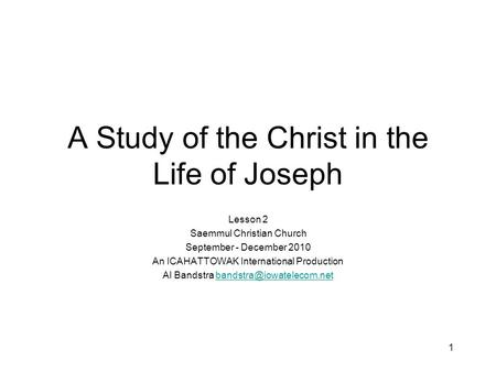 1 A Study of the Christ in the Life of Joseph Lesson 2 Saemmul Christian Church September - December 2010 An ICAHATTOWAK International Production Al Bandstra.