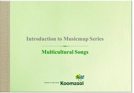 Www.koomzaal.com 1 Introduction to Musicmap Series Multicultural Songs.