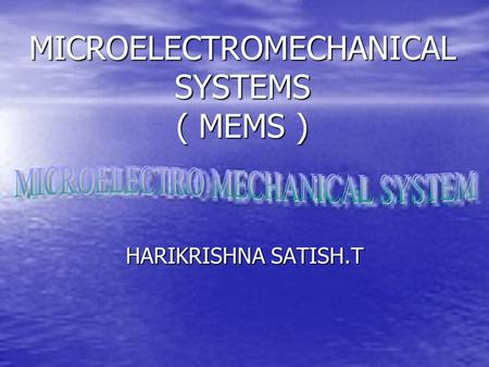 MICROELECTROMECHANICAL SYSTEMS ( MEMS ) HARIKRISHNA SATISH.T.