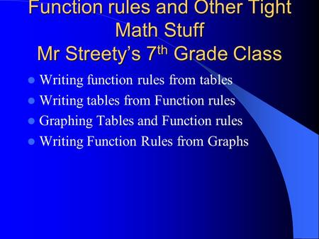 Function rules and Other Tight Math Stuff Mr Streetys 7 th Grade Class Writing function rules from tables Writing tables from Function rules Graphing.