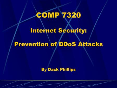 COMP 7320 Internet Security: Prevention of DDoS Attacks By Dack Phillips.