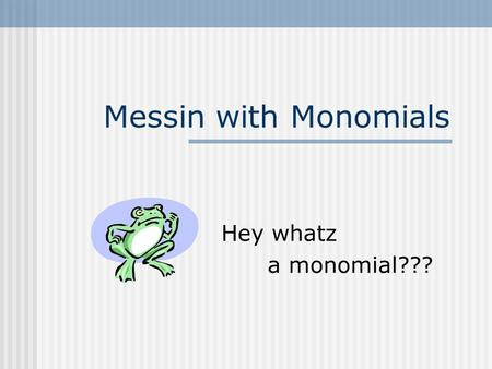 Messin with Monomials Hey whatz a monomial??? Monomials defined A number like 6, 10, or 958(called a constant or a constant monomial) A variable like.