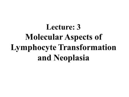 Lecture: 3 Molecular Aspects of Lymphocyte Transformation and Neoplasia.