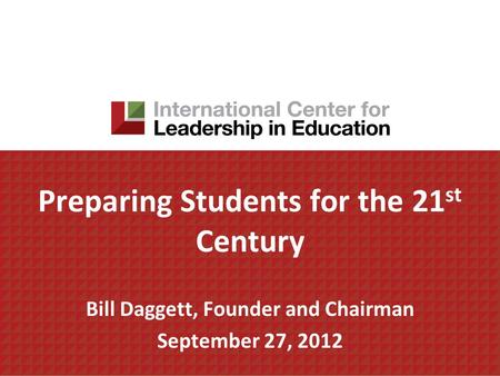 Preparing Students for the 21 st Century Bill Daggett, Founder and Chairman September 27, 2012.