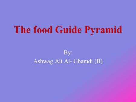 The food Guide Pyramid By: Ashwag Ali Al- Ghamdi (B)