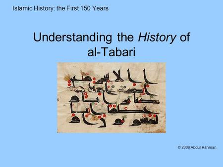 Understanding the History of al-Tabari Islamic History: the First 150 Years © 2006 Abdur Rahman.